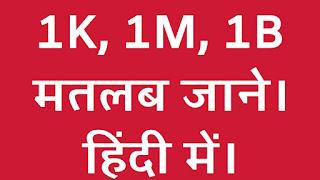 1K, 1M और 1B का क्या मतलब होता है। जानिए बारीकी से हिंदी में।