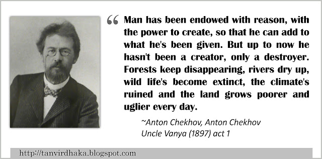 """Man has been endowed with reason, with the power to create, so that he can add to what he's been given. But up to now he hasn't been a creator, only a destroyer. Forests keep disappearing, rivers dry up, wild life's become extinct, the climate's ruined and the land grows poorer and uglier every day."" ~Anton Chekhov, Anton Chekhov, Uncle Vanya (1897) act 1"