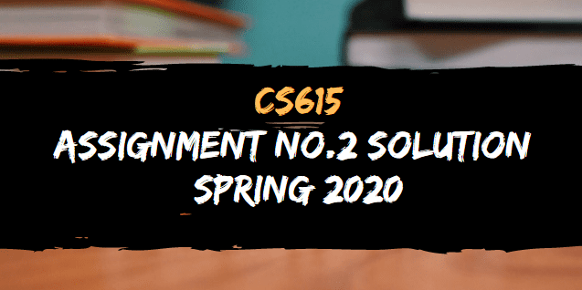 CS615 ASSIGNMENT NO.2 SOLUTION SPRING 2020