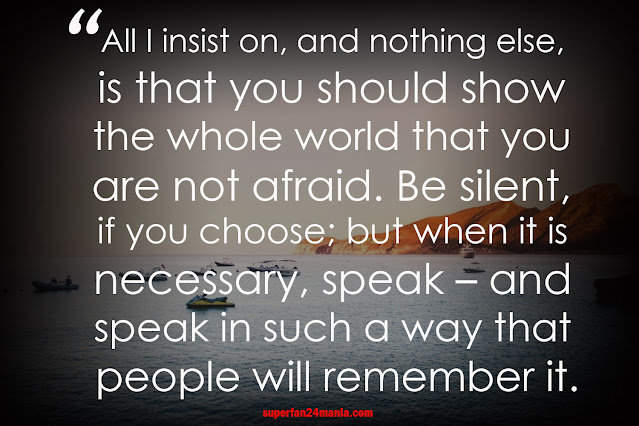 All I insist on, and nothing else, is that you should show the whole world that you are not afraid. Be silent, if you choose; but when it is necessary, speak – and speak in such a way that people will remember it.