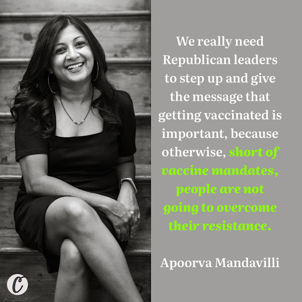 We really need Republican leaders to step up and give the message that getting vaccinated is important, because otherwise, short of vaccine mandates, people are not going to overcome their resistance. — Apoorva Mandavilli, The New York Times Health and Science Reporter