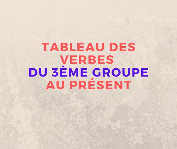 Tableau des verbes du 3ème groupe au présent