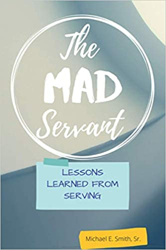 The Mad Servant: Lessons Learned from Serving by Michael Eric Smith Sr
