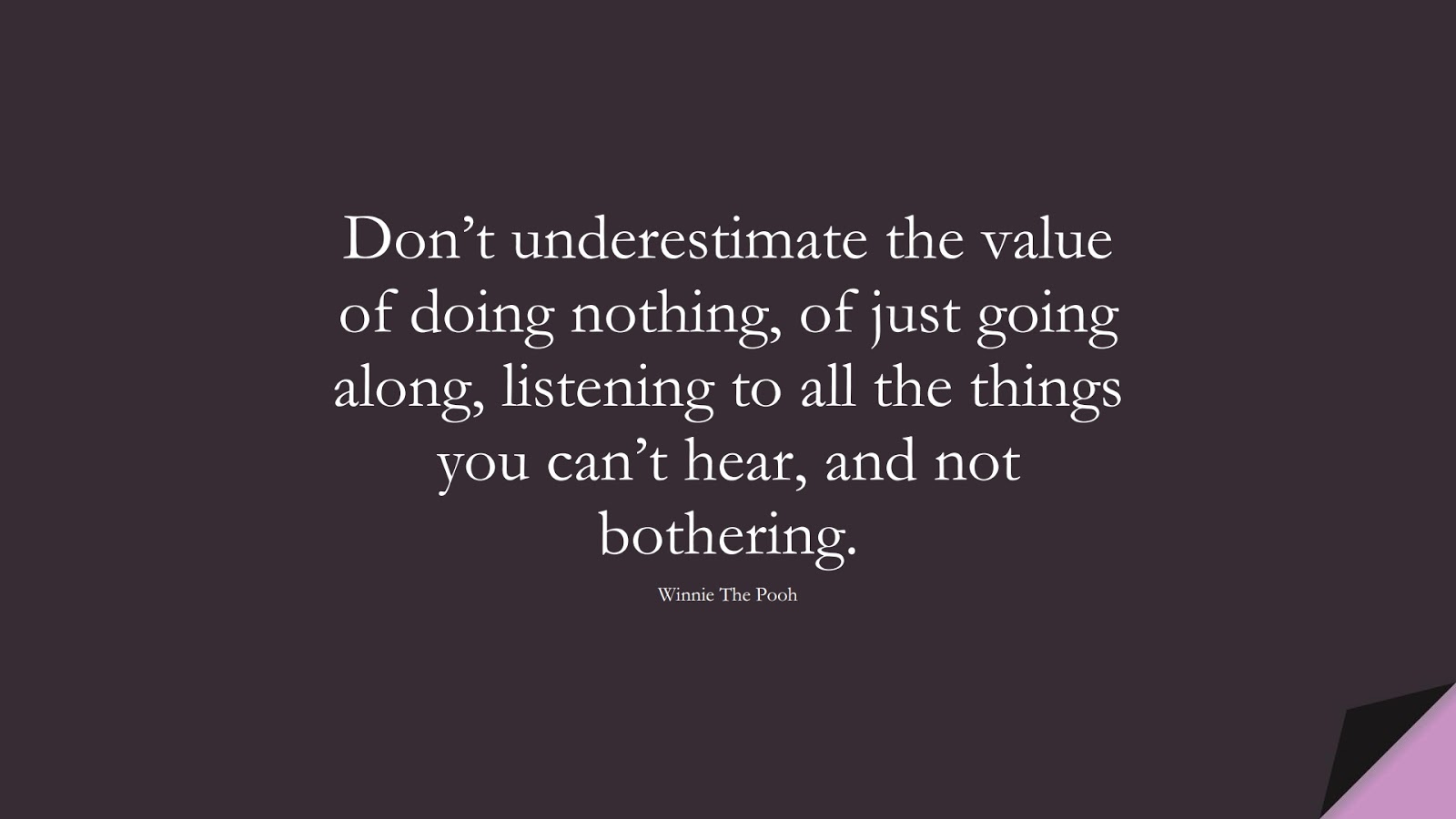 Don't underestimate the value of doing nothing, of just going along, listening to all the things you can't hear, and not bothering. (Winnie The Pooh);  #AnxietyQuotes