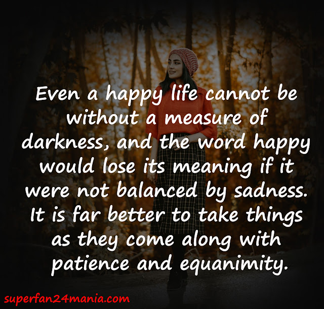Even a happy life cannot be without a measure of darkness, and the word happy would lose its meaning if it were not balanced by sadness. It is far better to take things as they come along with patience and equanimity.