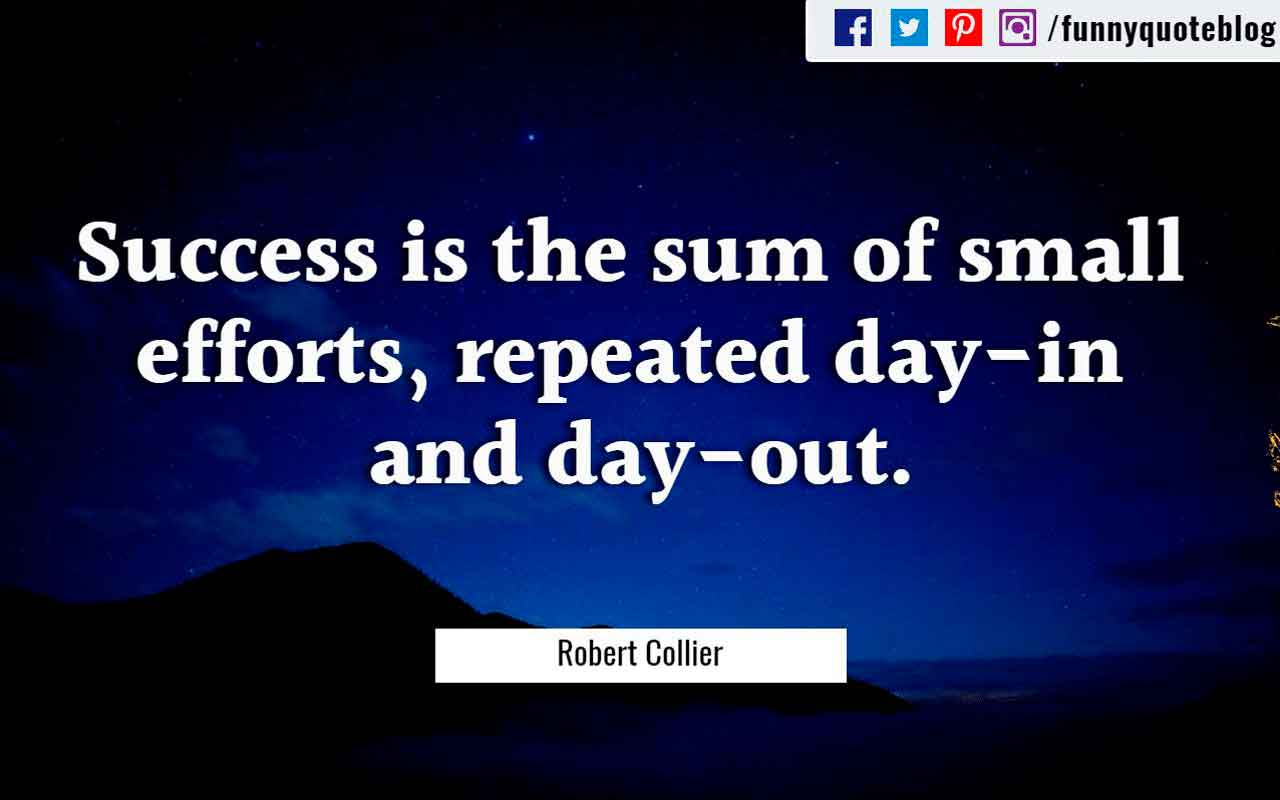 """Success is the sum of small efforts, repeated day-in and day-out."" - Robert Collier Quote"
