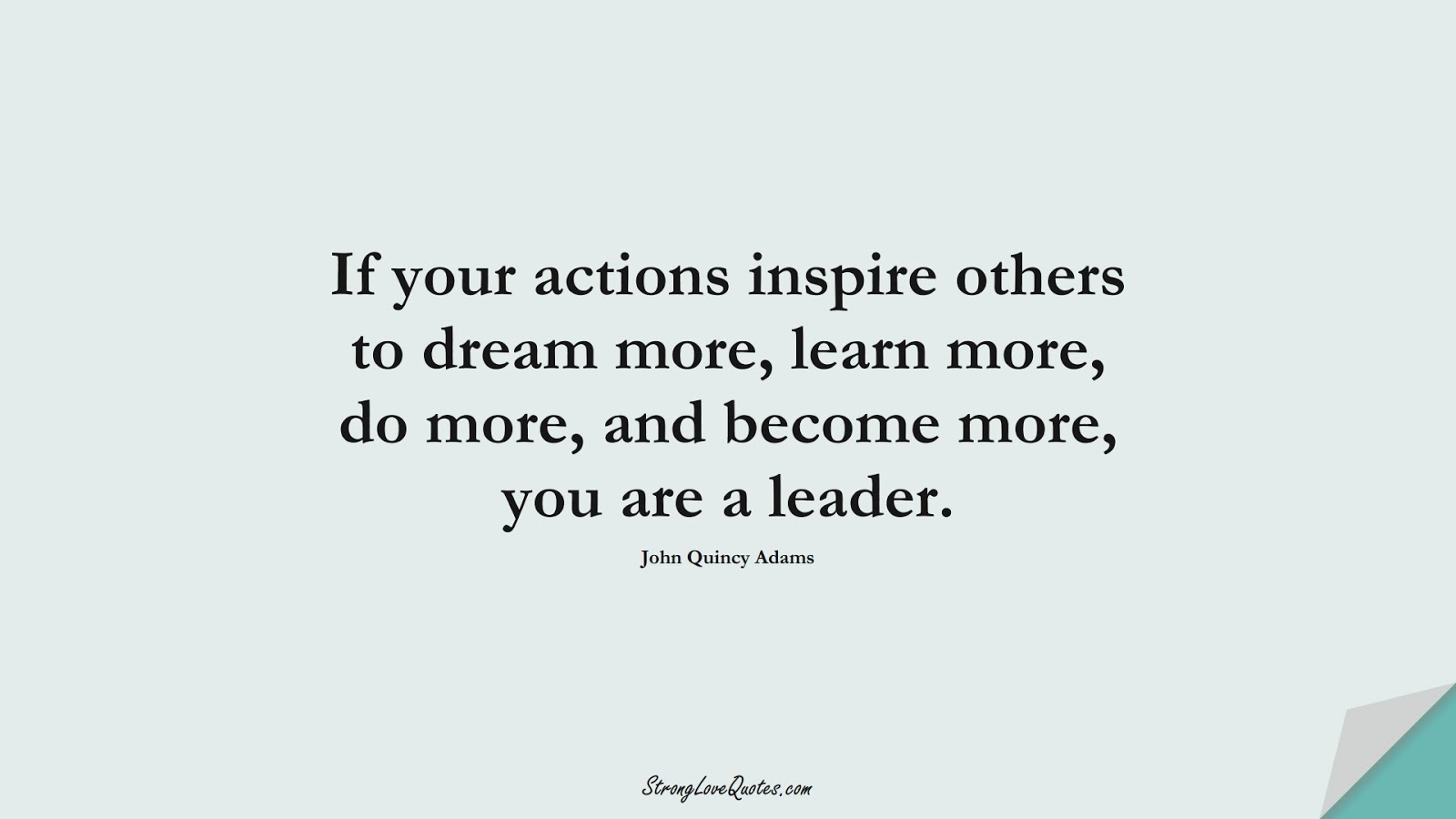 If your actions inspire others to dream more, learn more, do more, and become more, you are a leader. (John Quincy Adams);  #LearningQuotes