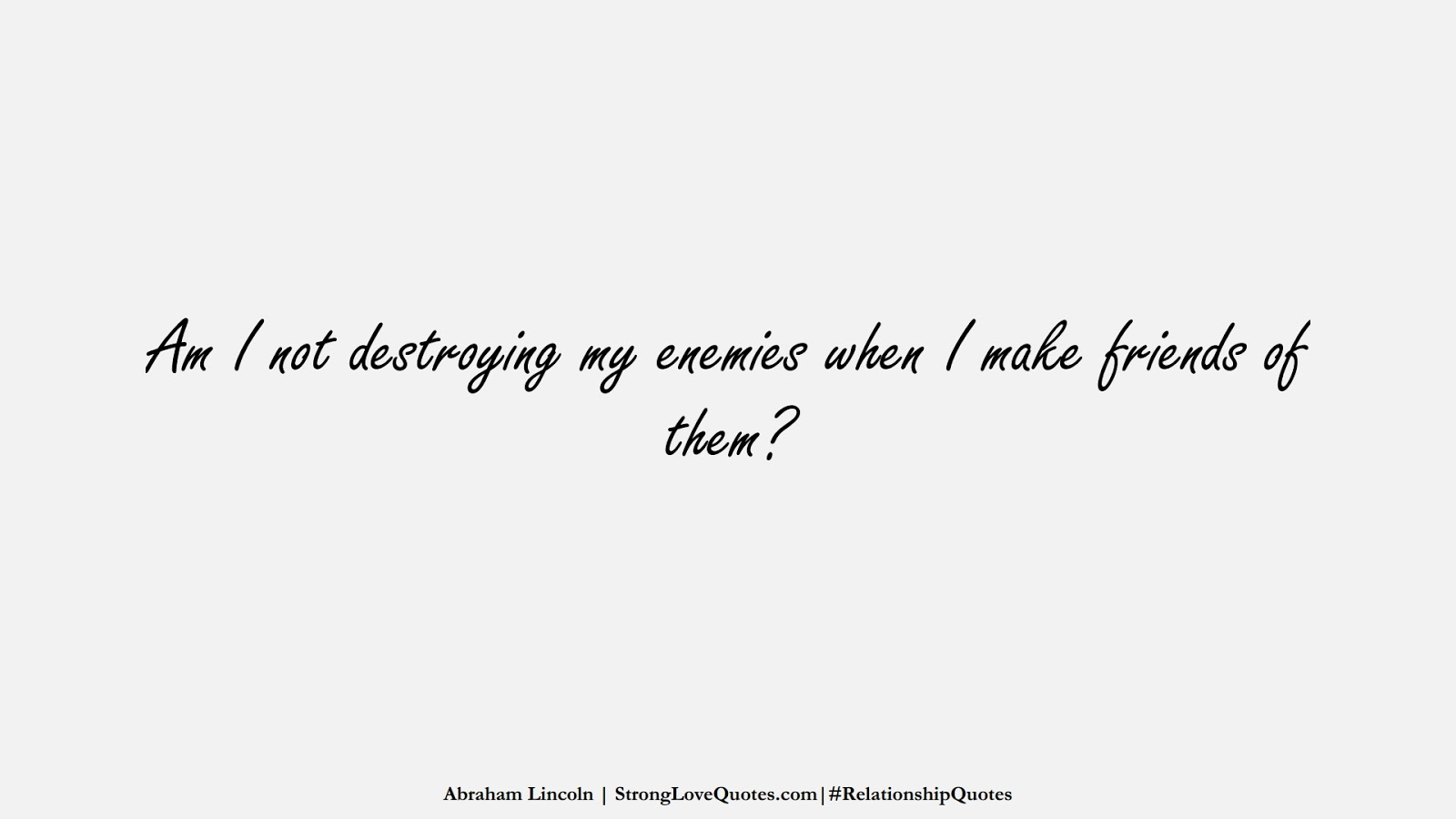 Am I not destroying my enemies when I make friends of them? (Abraham Lincoln);  #RelationshipQuotes