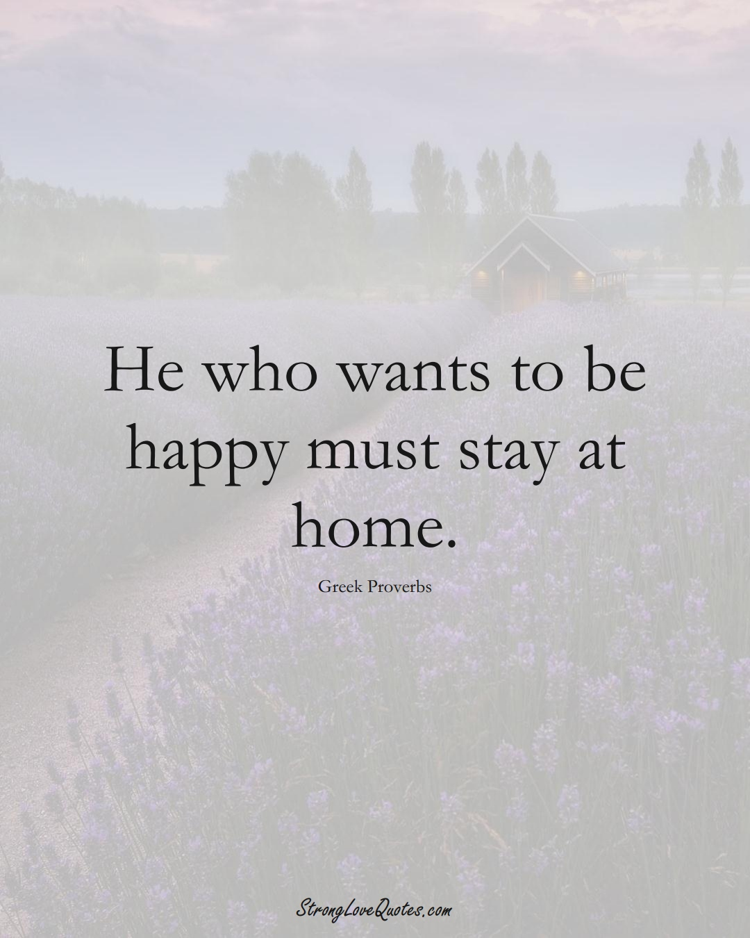 He who wants to be happy must stay at home. (Greek Sayings);  #EuropeanSayings