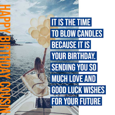 It is the time to blow candles because it is your birthday. Sending you so much love and good luck wishes for your future, Happy Birthday Cousin.