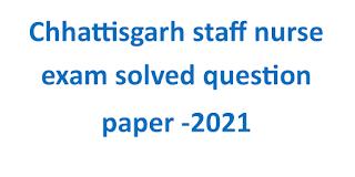Chhattisgarh staff nurse exam solved question paper -2021