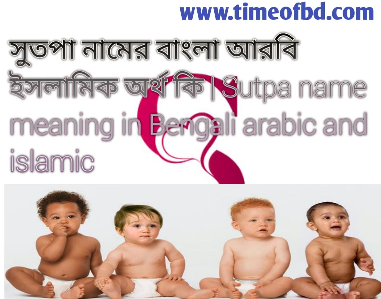 সুতপা নামের অর্থ কি, সুতপা নামের বাংলা অর্থ কি, সুতপা নামের ইসলামিক অর্থ কি, Sutpa name meaning in Bengali, সুতপা কি ইসলামিক নাম,