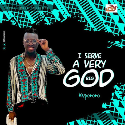 [Music] I Serve A Very Big God - Akpororo (Download Here)