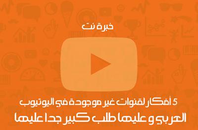 5 أفكار لقنوات غير موجودة في اليوتيوب العربي و عليها طلب كبير جدا عليها