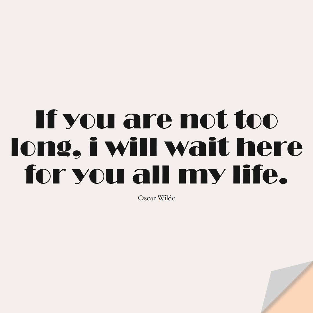 If you are not too long, i will wait here for you all my life. (Oscar Wilde);  #InspirationalQuotes