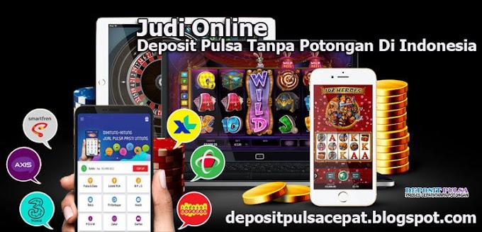 Populer, Judi Online Deposit Pulsa Tanpa Potongan Di Indonesia