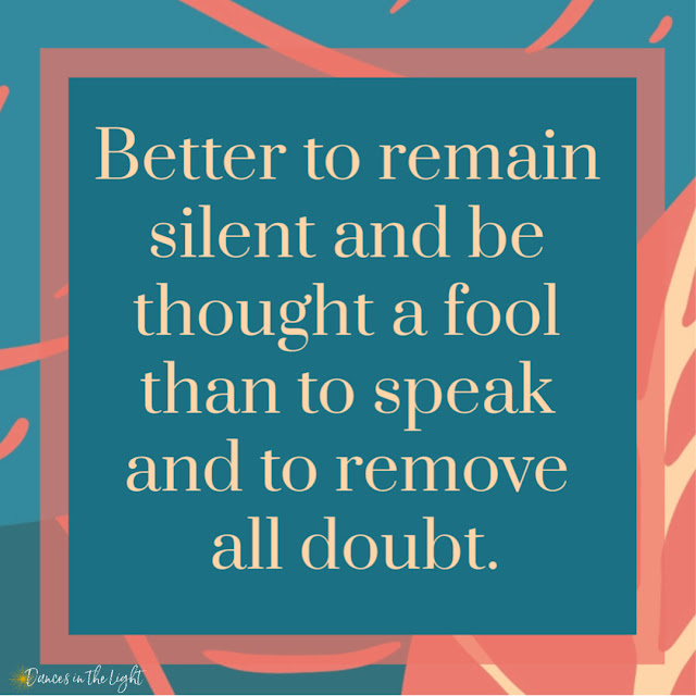 Better to remain silent and be thought a fool than to speak and remove all doubt.