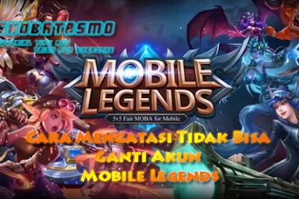 Cara Mengatasi Tidak Bisa Ganti Akun Mobile Legends 2019