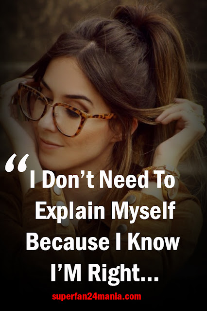 I don't need to explain myself because I know I'm right