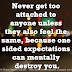 Never get too attached to anyone unless they also feel the same, because one sided expectations can mentally destroy you.