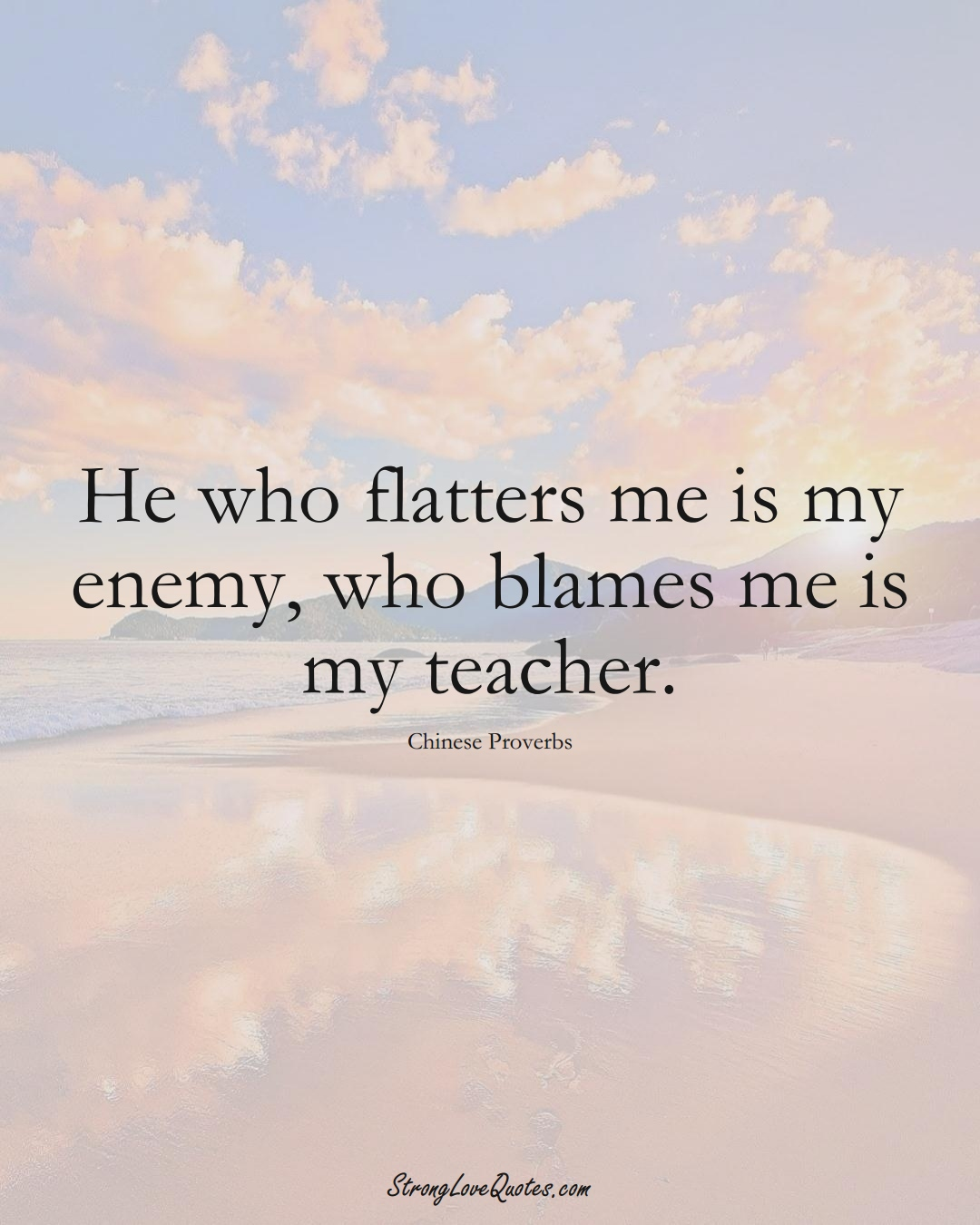 He who flatters me is my enemy, who blames me is my teacher. (Chinese Sayings);  #AsianSayings