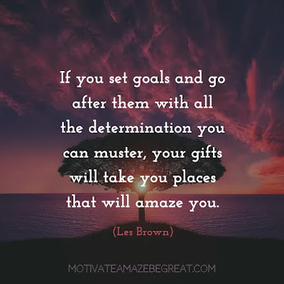 "Quotes On Achievement Of Goals: ""If you set goals and go after them with all the determination you can muster, your gifts will take you places that will amaze you."" - Les Brown"