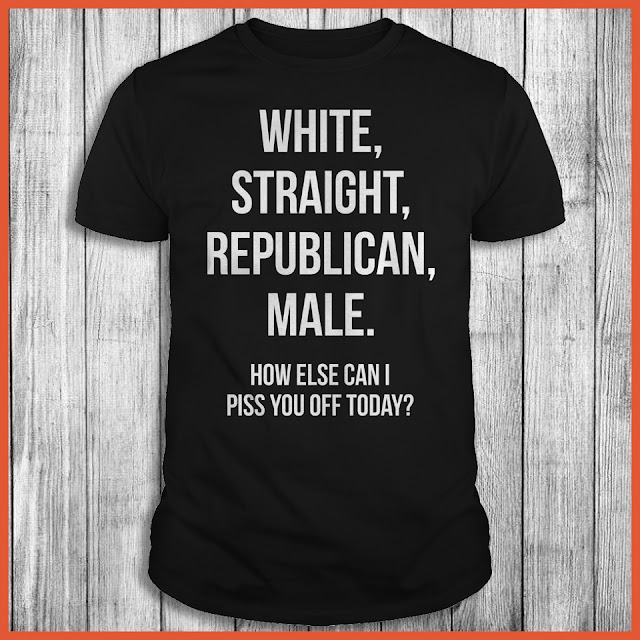 White, Straight, Republican, Male How Else Can I Piss You Off Today Shirt
