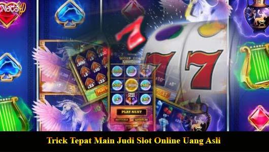Trick Tepat Main Judi Slot Online Uang Asli