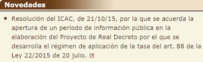 Resolución del ICAC, de 21/10/15, por la que se acuerda la apertura de un período de información pública en la elaboración del Proyecto de Real Decreto por el que se desarrolla el régimen de aplicación de la tasa del art. 88 de la Ley 22/2015 de 20 julio.