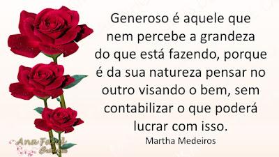 Generoso é aquele que nem percebe a grandeza do que está fazendo, porque é da sua natureza pensar no outro visando o bem, sem contabilizar o que poderá lucrar com isso. Martha Medeiros