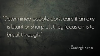 """Determined people don't care if an axe is blunt or sharp all they focus on is to break through"""