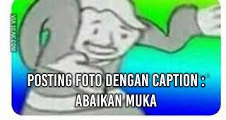 POSTING FOTO DENGAN CAPTION : ABAIKAN MUKA