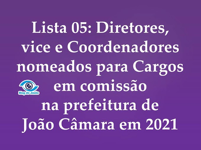Lista 05: Diretores, Vice e Coordenadores nomeados para Cargos em comissão na prefeitura de João Câmara em 2021