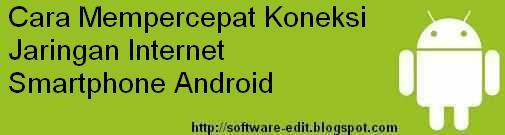 Cara Mempercepat Koneksi Jaringan Internet Smartphone Android