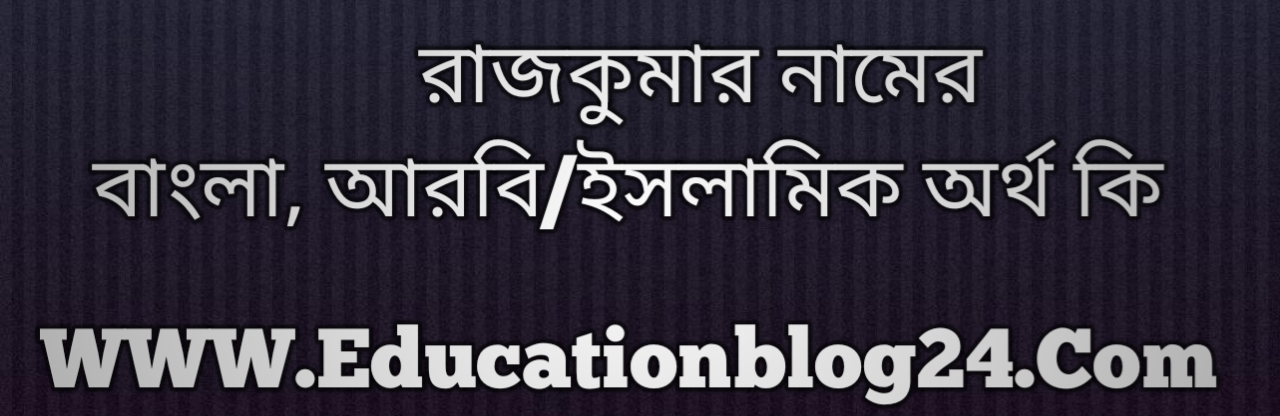 Rajkumar name meaning in Bengali, রাজকুমার নামের অর্থ কি, রাজকুমার নামের বাংলা অর্থ কি, রাজকুমার নামের ইসলামিক অর্থ কি, রাজকুমার কি ইসলামিক /আরবি নাম
