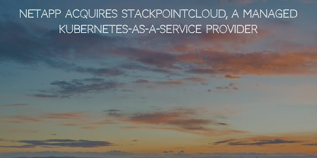 NetApp Acquires StackPointCloud, a Managed Kubernetes-As-a-Service Provider