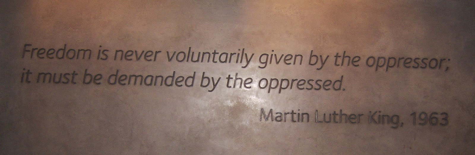 inscription Freedom is never given voluntarily by the oppressor;  It must be demanded by the oppressed.  Martin Luther King, 1963