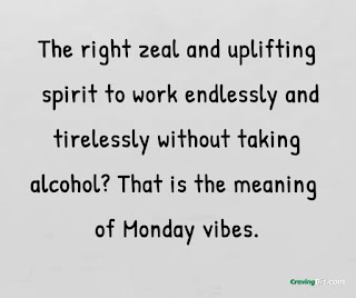 The right zeal and uplifting spirit to work endlessly and tirelessly without taking alcohol? That is the meaning of Monday vibes.