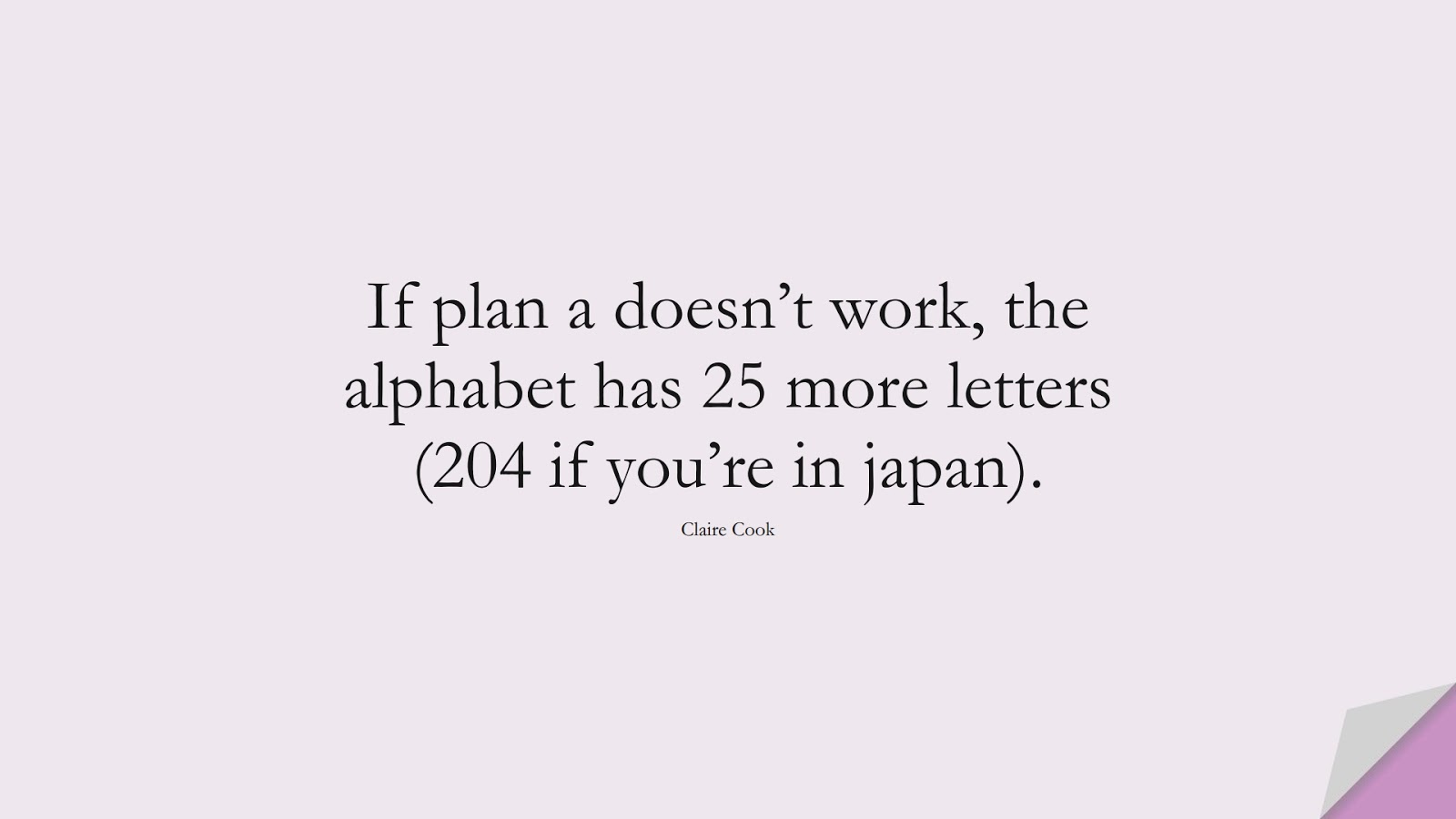 If plan a doesn't work, the alphabet has 25 more letters (204 if you're in japan). (Claire Cook);  #InspirationalQuotes
