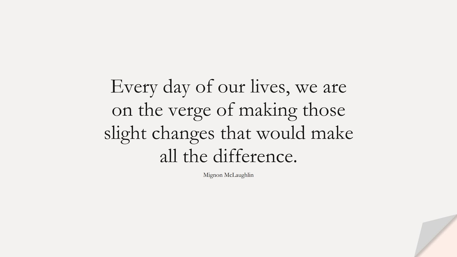 Every day of our lives, we are on the verge of making those slight changes that would make all the difference. (Mignon McLaughlin);  #DepressionQuotes