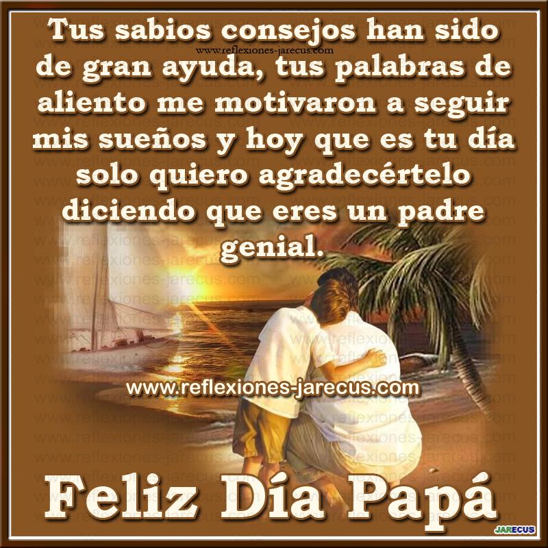Tus sabios consejos han sido de gran ayuda, tus palabra de aliento me motivaron a seguir mis sueños y hoy que es tu día solo quiero agradecértelo diciendo que eres un padre genial Feliz día papá.