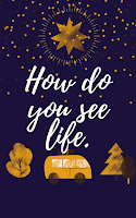 How do you see life?