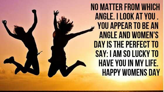 No matter from which angle. I look at you . You appear to be an angle and Women's Day is the perfect to say: I am so lucky to have you in my life. Happy Womens Day