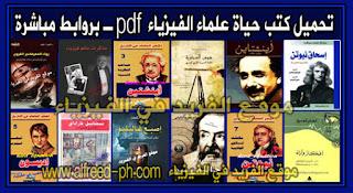 تحميل كتب موسوعة حياة علماء الفيزياء pdf ، قصة حياة عالم الفيزياء ، سيرة حياة عالم فيزياء ، سير وأفكار وآراء علماء الفيزياء علماء عرب ومسلمين وغرب