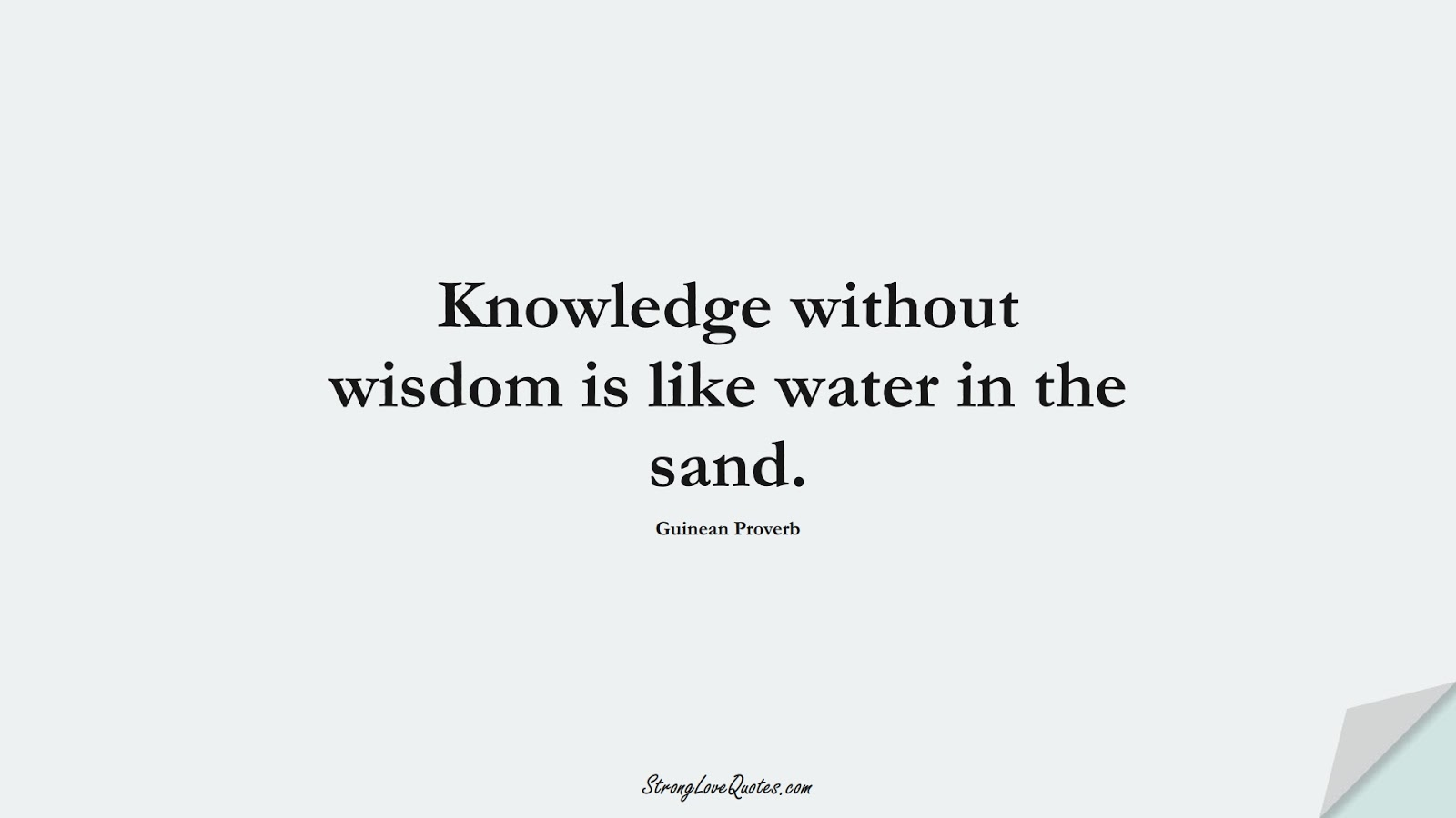 Knowledge without wisdom is like water in the sand. (Guinean Proverb);  #KnowledgeQuotes