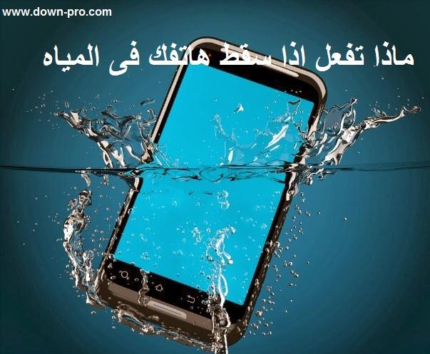شرح كيفيه انقاذ هاتفك وتصليحه اذا وقع فى المياه ، ماذا تفعل عند سقوط هاتفك فى الماء