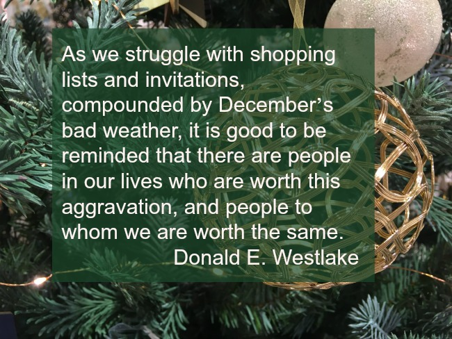 "thoughts-on-saturday-text-over-image-of-tree-""As we struggle with shopping lists and invitations, compounded by December's bad weather, it is good to be reminded that there are people in our lives who are worth this aggravation, and people to whom we are worth the same."" – Donald E. Westlake"