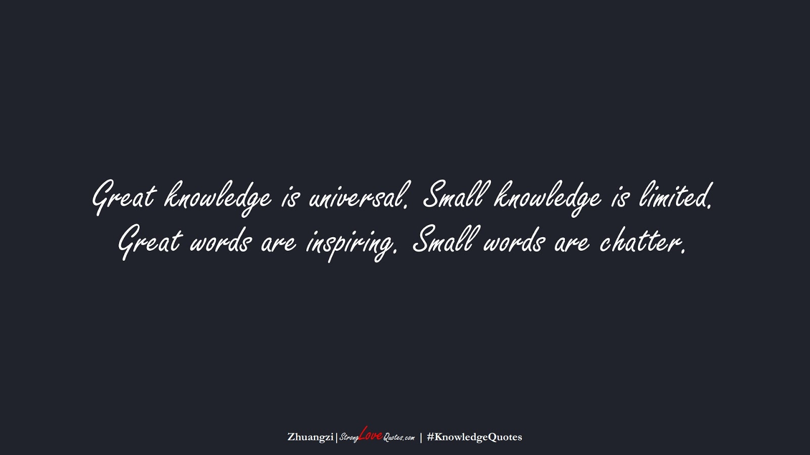 Great knowledge is universal. Small knowledge is limited. Great words are inspiring. Small words are chatter. (Zhuangzi);  #KnowledgeQuotes