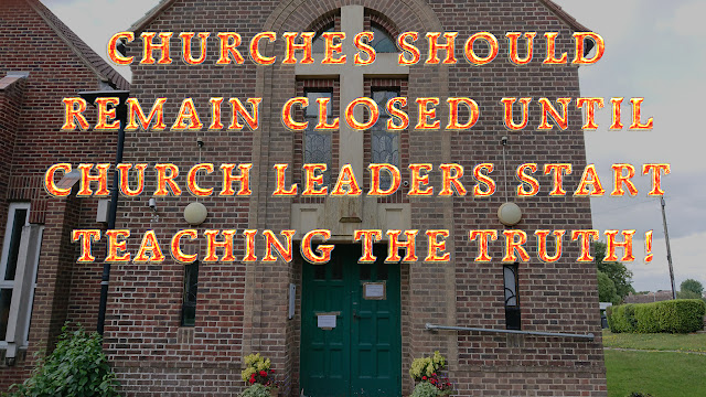 CHURCHES SHOULD REMAIN CLOSED UNTIL CHURCH LEADERS START TEACHING THE TRUTH!