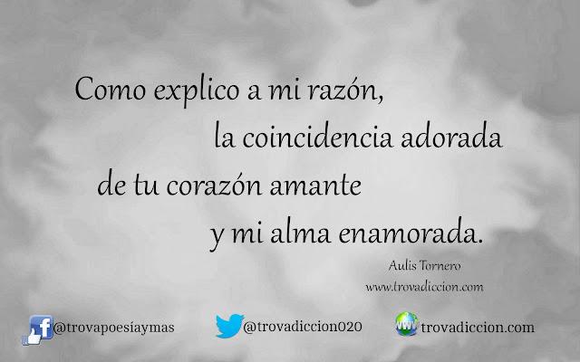 Como explico a mi razón,  la coincidencia adorada  de tu corazón amante  y mi alma enamorada.
